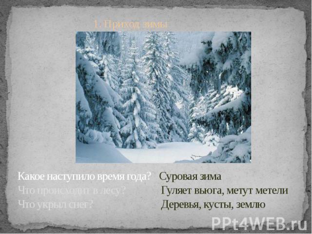 1. Приход зимы Какое наступило время года? Суровая зима Что происходит в лесу? Гуляет вьюга, метут метелиЧто укрыл снег? Деревья, кусты, землю