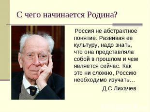 С чего начинается Родина? Россия не абстрактное понятие. Развивая ее культуру, н