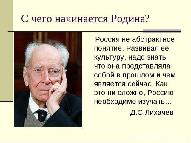 С чего начинается Родина? Россия не абстрактное понятие. Развивая ее культуру, надо знать, что она представляла собой в прошлом и чем является сейчас. Как это ни сложно, Россию необходимо изучать… Д.С.Лихачев