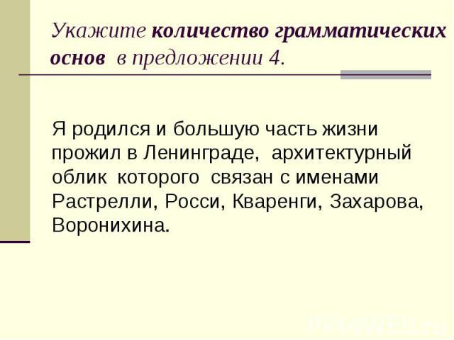 Укажите количество грамматических основ в предложении 4. Я родился и большую часть жизни прожил в Ленинграде, архитектурный облик которого связан с именами Растрелли, Росси, Кваренги, Захарова, Воронихина.