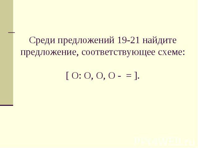 Среди предложений 19-21 найдите предложение, соответствующее схеме:[ O: O, O, O - = ].