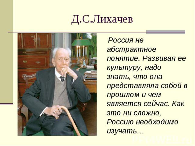 Д.С.Лихачев Россия не абстрактное понятие. Развивая ее культуру, надо знать, что она представляла собой в прошлом и чем является сейчас. Как это ни сложно, Россию необходимо изучать…