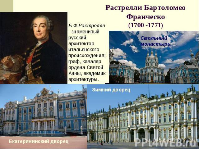 Растрелли Бартоломео Франческо(1700 -1771) Б.Ф.Растрелли - знаменитый русский архитектор итальянского происхождения; граф, кавалер ордена Святой Анны, академик архитектуры.