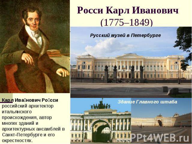 Росси Карл Иванович(1775–1849) Карл Иванович Росси российский архитектор итальянского происхождения, автор многих зданий и архитектурных ансамблей в Санкт-Петербурге и его окрестностях.