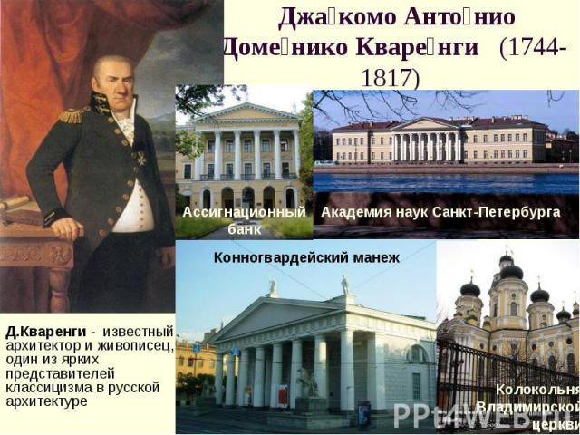 Джакомо Антонио Доменико Кваренги (1744-1817) Д.Кваренги - известный архитектор и живописец, один из ярких представителей классицизма в русской архитектуре