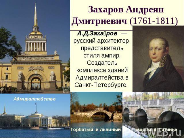 Захаров Андреян Дмитриевич (1761-1811) А.Д.Захаров — русский архитектор, представитель стиля ампир. Создатель комплекса зданий Адмиралтейства в Санкт-Петербурге.