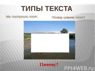 ТИПЫ ТЕКСТА Мы построили плот. Почему именно плот? Почему?