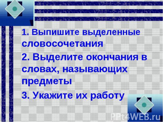 1. Выпишите выделенные словосочетания 2. Выделите окончания в словах, называющих предметы 3. Укажите их работу