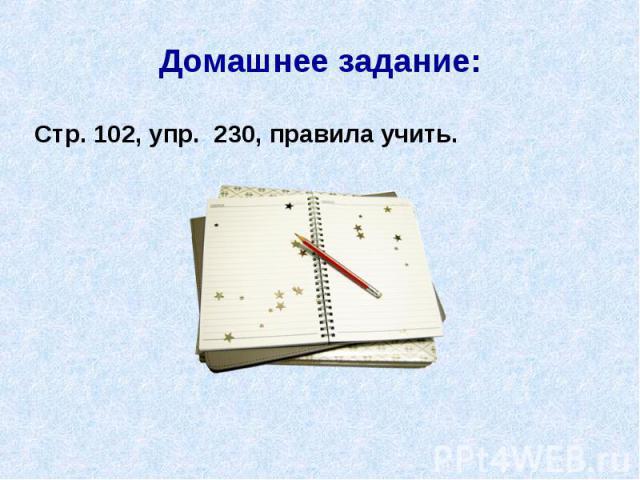 Домашнее задание: Стр. 102, упр. 230, правила учить.
