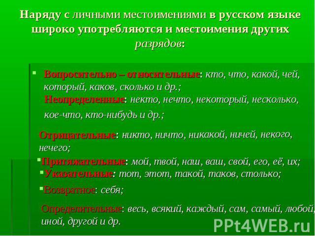 Наряду с личными местоимениями в русском языке широко употребляются и местоимения других разрядов: Вопросительно – относительные: кто, что, какой, чей, который, каков, сколько и др.; Неопределенные: некто, нечто, некоторый, несколько, кое-что, кто-н…
