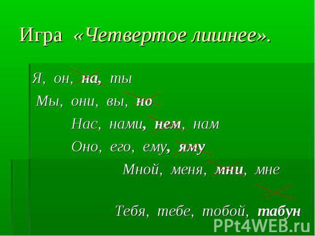 Игра «Четвертое лишнее». Я, он, на, ты Мы, они, вы, но Нас, нами, нем, нам Оно, его, ему, яму Мной, меня, мни, мне Тебя, тебе, тобой, табун