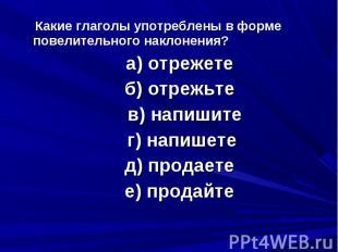 Какие глаголы употреблены в форме повелительного наклонения? а) отрежете б) отре
