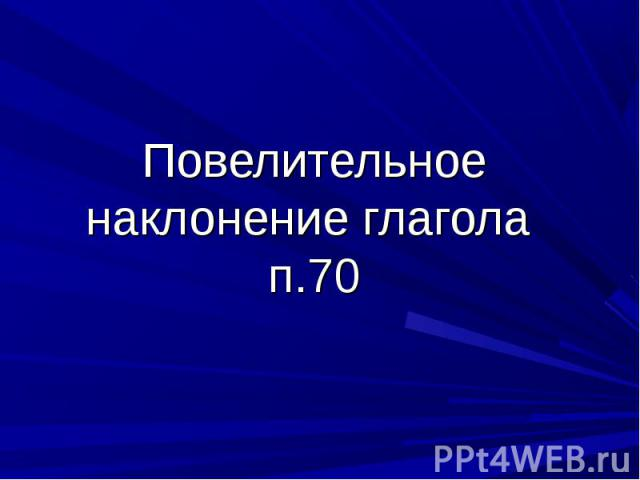 Повелительное наклонение глагола п.70