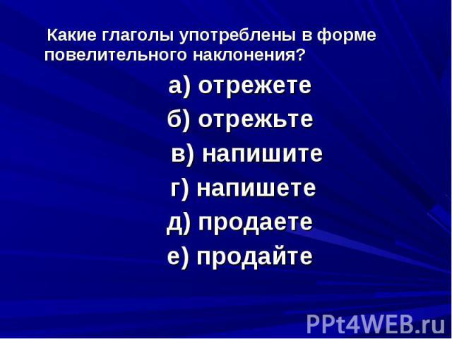 Какие глаголы употреблены в форме повелительного наклонения? а) отрежете б) отрежьте в) напишите г) напишете д) продаете е) продайте