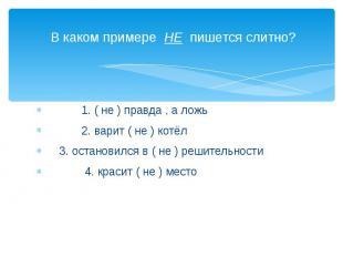 В каком примере НЕ пишется слитно? 1. ( не ) правда , а ложь 2. варит ( не ) кот