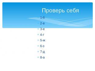 Проверь себя1-б2-в3-е4-г5-ж6-з7-д8-а