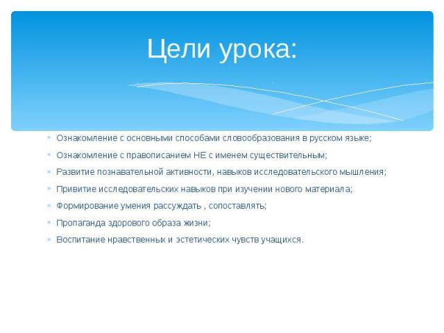 Цели урока: Ознакомление с основными способами словообразования в русском языке;Ознакомление с правописанием НЕ с именем существительным;Развитие познавательной активности, навыков исследовательского мышления;Привитие исследовательских навыков при и…