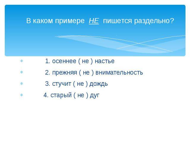 В каком примере НЕ пишется раздельно? 1. осеннее ( не ) настье 2. прежняя ( не ) внимательность 3. стучит ( не ) дождь 4. старый ( не ) дуг