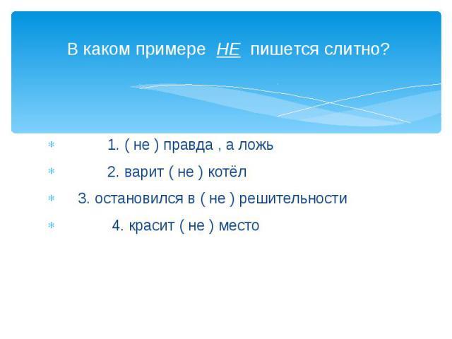 В каком примере НЕ пишется слитно? 1. ( не ) правда , а ложь 2. варит ( не ) котёл 3. остановился в ( не ) решительности 4. красит ( не ) место