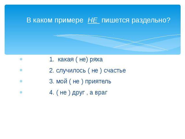 В каком примере НЕ пишется раздельно? 1. какая ( не) ряха 2. случилось ( не ) счастье 3. мой ( не ) приятель 4. ( не ) друг , а враг