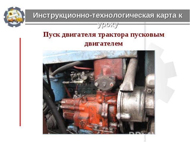 Инструкционно-технологическая карта к уроку Пуск двигателя трактора пусковым двигателем