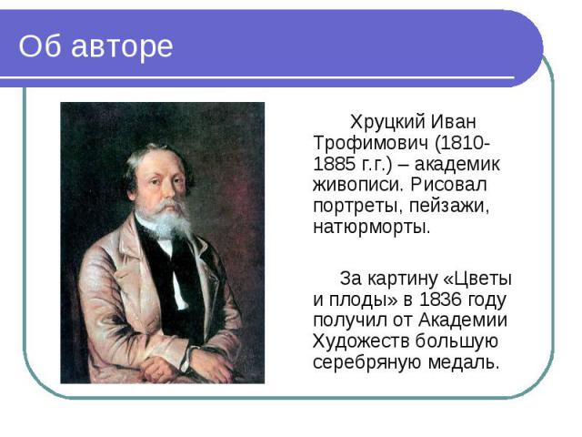 Об авторе Хруцкий Иван Трофимович (1810-1885 г.г.) – академик живописи. Рисовал портреты, пейзажи, натюрморты. За картину «Цветы и плоды» в 1836 году получил от Академии Художеств большую серебряную медаль.