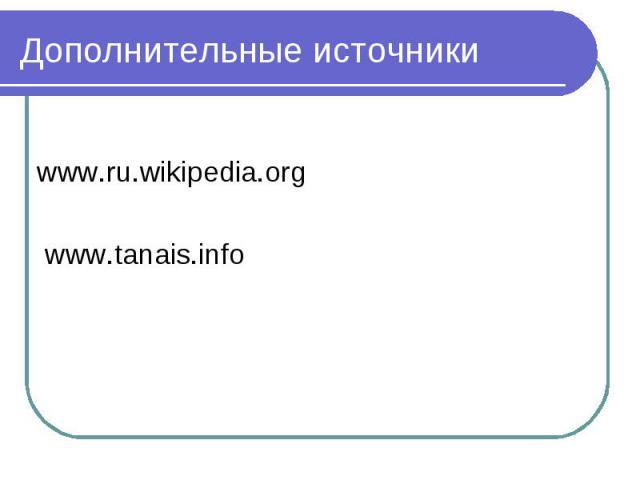Дополнительные источники www.ru.wikipedia.org www.tanais.info