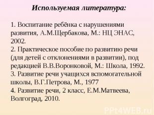 Используемая литература:1. Воспитание ребёнка с нарушениями развития, А.М.Щерба