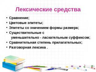 Лексические средства Сравнение;Цветовые эпитеты;Эпитеты со значением формы разме