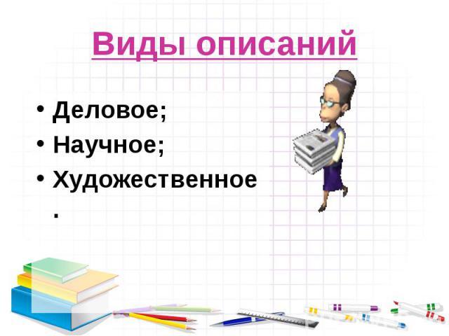 Виды описанийДеловое;Научное;Художественное.