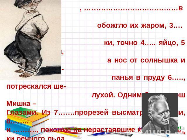 Мишка собой 1….. , волосы у него с весны были как лепестки 2……………… , …………………………………в июне солнце обожгло их жаром, 3…. вихрами; ще- ки, точно 4….. яйцо, 5 …..веснушками, а нос от солнышка и постоянного ку- панья в пруду 6….., потрескался ше- лухой. О…