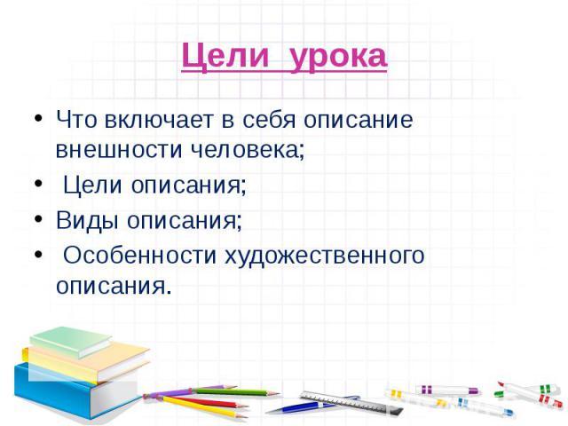 Что включает в себя описание внешности человека; Цели описания;Виды описания; Особенности художественного описания.