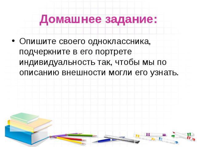 Домашнее задание: Опишите своего одноклассника, подчеркните в его портрете индивидуальность так, чтобы мы по описанию внешности могли его узнать.