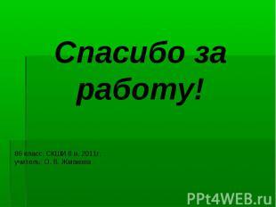 Спасибо за работу! 8б класс. СКШИ 8 в. 2011г.учитель: О. В. Жмакова