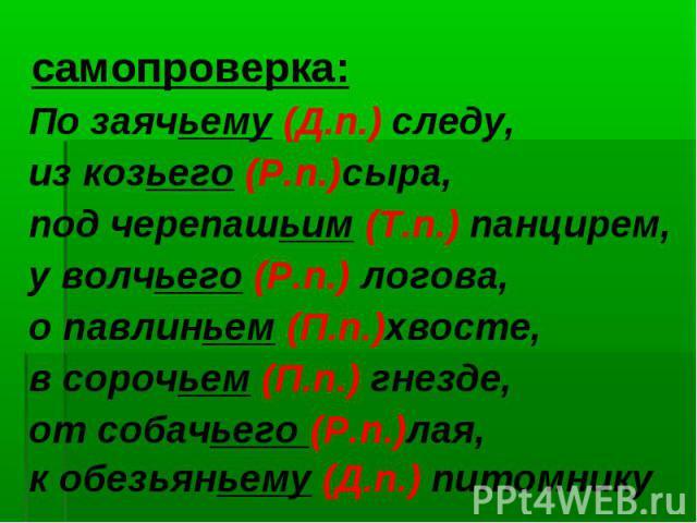 По заячьему (Д.п.) следу, из козьего (Р.п.)сыра, под черепашьим (Т.п.) панцирем, у волчьего (Р.п.) логова, о павлиньем (П.п.)хвосте, в сорочьем (П.п.) гнезде, от собачьего (Р.п.)лая, к обезьяньему (Д.п.) питомнику