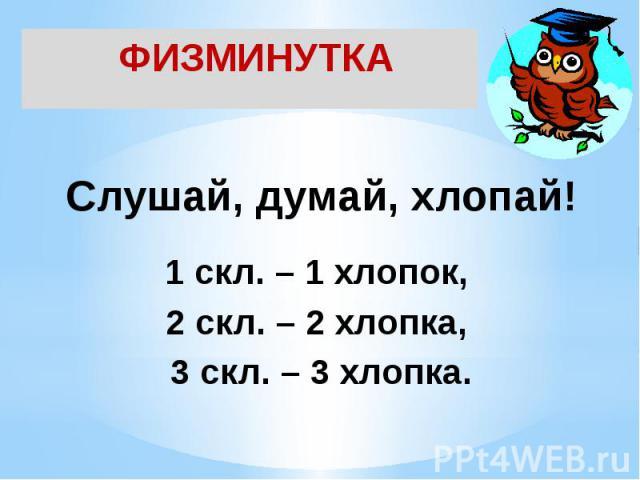 ФИЗМИНУТКАСлушай, думай, хлопай! 1 скл. – 1 хлопок, 2 скл. – 2 хлопка, 3 скл. – 3 хлопка.