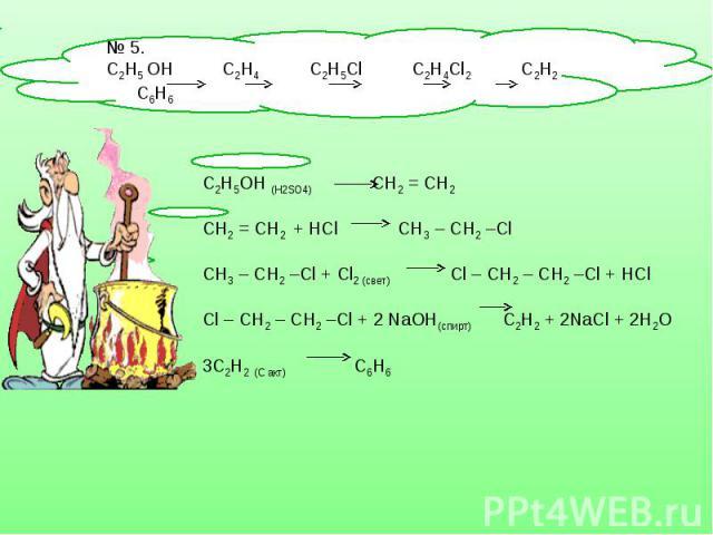 № 5. С2Н5 OH С2Н4 C2H5Cl C2H4Cl2 C2H2 C6H6 C2H5OH (H2SO4) СН2 = СН2 СН2 = СН2 + HCl СН3 – СН2 –ClСН3 – СН2 –Cl + Cl2 (свет) Сl – СН2 – СН2 –Cl + HClСl – СН2 – СН2 –Cl + 2 NaOH(спирт) C2H2 + 2NaCl + 2H2O3C2H2 (C акт) С6Н6
