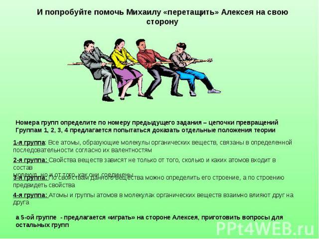 И попробуйте помочь Михаилу «перетащить» Алексея на свою сторону Номера групп определите по номеру предыдущего задания – цепочки превращенийГруппам 1, 2, 3, 4 предлагается попытаться доказать отдельные положения теории 1-я группа: Все атомы, образую…