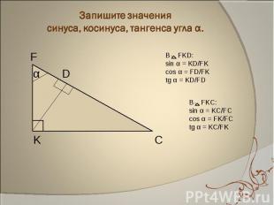 Запишите значения синуса, косинуса, тангенса угла α. В FKD:sin α = KD/FKcos α =