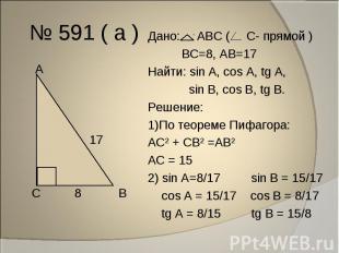 № 591 ( а ) Дано: АВС ( С- прямой ) ВС=8, АВ=17Найти: sin A, cos A, tg A, sin В,