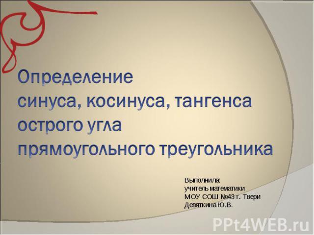 Определение синуса, косинуса, тангеса острого угла прямоугольного треугольника Выполнила: учитель математики МОУ СОШ №43 г. Твери Девяткина Ю.В.