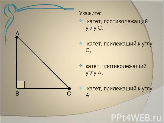Укажите: катет, противолежащий углу С, катет, прилежащий к углу С,катет, противолежащий углу А, катет, прилежащий к углу А.