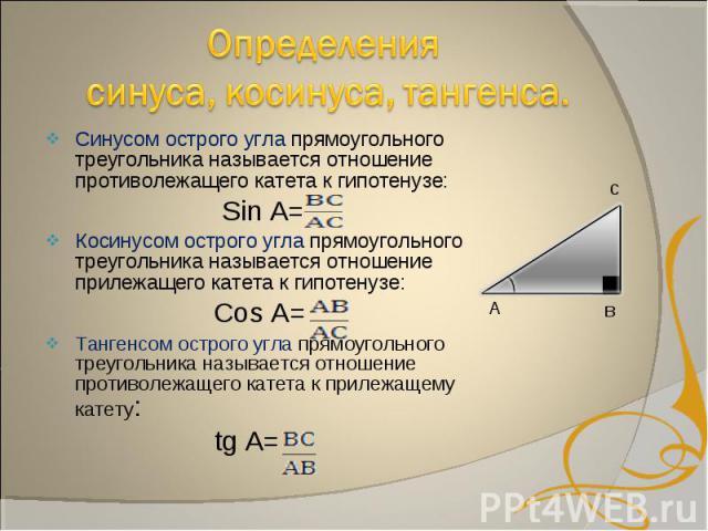 Синусом острого угла прямоугольного треугольника называется отношение противолежащего катета к гипотенузе: Sin A=Косинусом острого угла прямоугольного треугольника называется отношение прилежащего катета к гипотенузе: Cos A=Тангенсом острого угла пр…