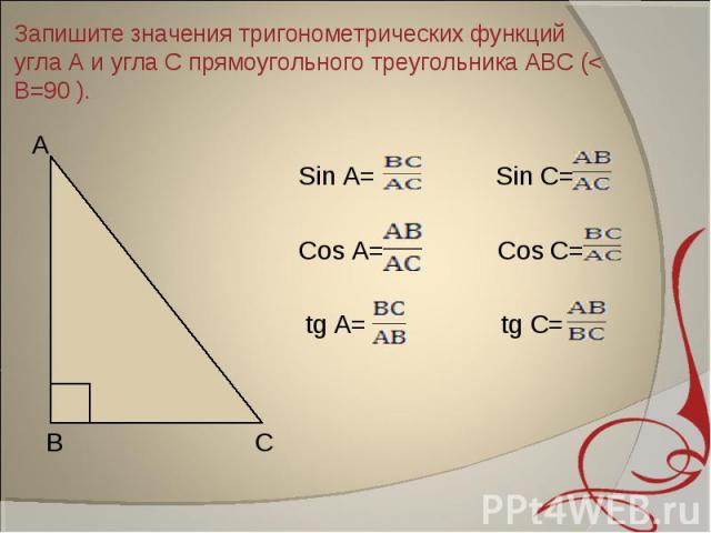 Запишите значения тригонометрических функций угла А и угла С прямоугольного треугольника АВС (< В=90 ). Sin A= Sin C= Cos A= Cos C= tg A= tg C=