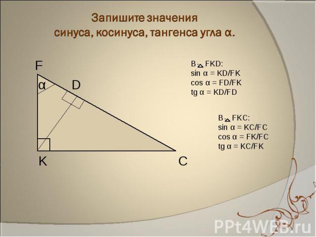 Запишите значения синуса, косинуса, тангенса угла α. В FKD:sin α = KD/FKcos α = FD/FKtg α = KD/FD В FKC: sin α = KC/FCcos α = FK/FCtg α = KC/FK