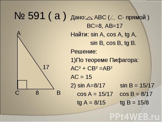 № 591 ( а ) Дано: АВС ( С- прямой ) ВС=8, АВ=17Найти: sin A, cos A, tg A, sin В, cos В, tg В.Решение:1)По теореме Пифагора:АС² + СВ² =АВ²АС = 152) sin A=8/17 sin В = 15/17 cos A = 15/17 cos В = 8/17 tg A = 8/15 tg В = 15/8