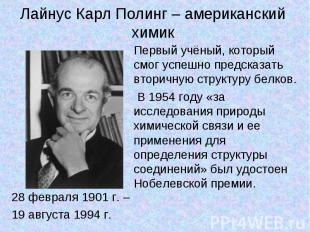 Лайнус Карл Полинг – американский химик 28 февраля 1901 г. – 19 августа 1994 г.