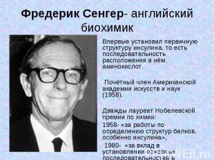 Фредерик Сенгер- английский биохимик Впервые установил первичную структуру инсул