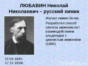 ЛЮБАВИН Николай Николаевич – русский химик 22.04.1845-17.12.1918г. Изучал химию