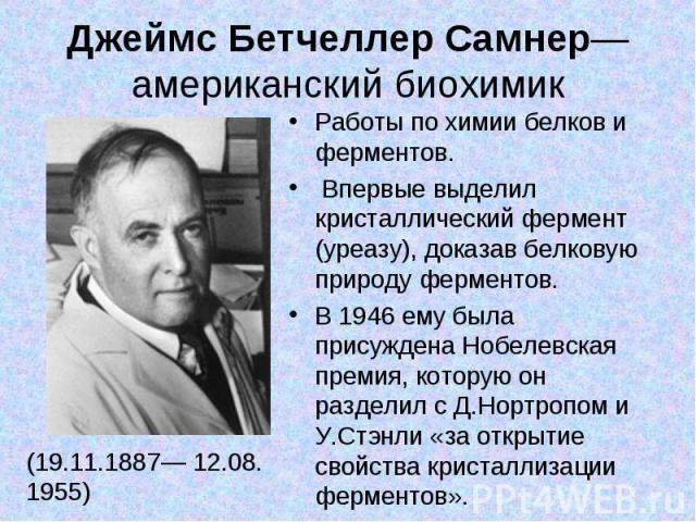 Джеймс Бетчеллер Самнер— американский биохимик (19.11.1887— 12.08. 1955) Работы по химии белков и ферментов. Впервые выделил кристаллический фермент (уреазу), доказав белковую природу ферментов. В 1946 ему была присуждена Нобелевская премия, которую…